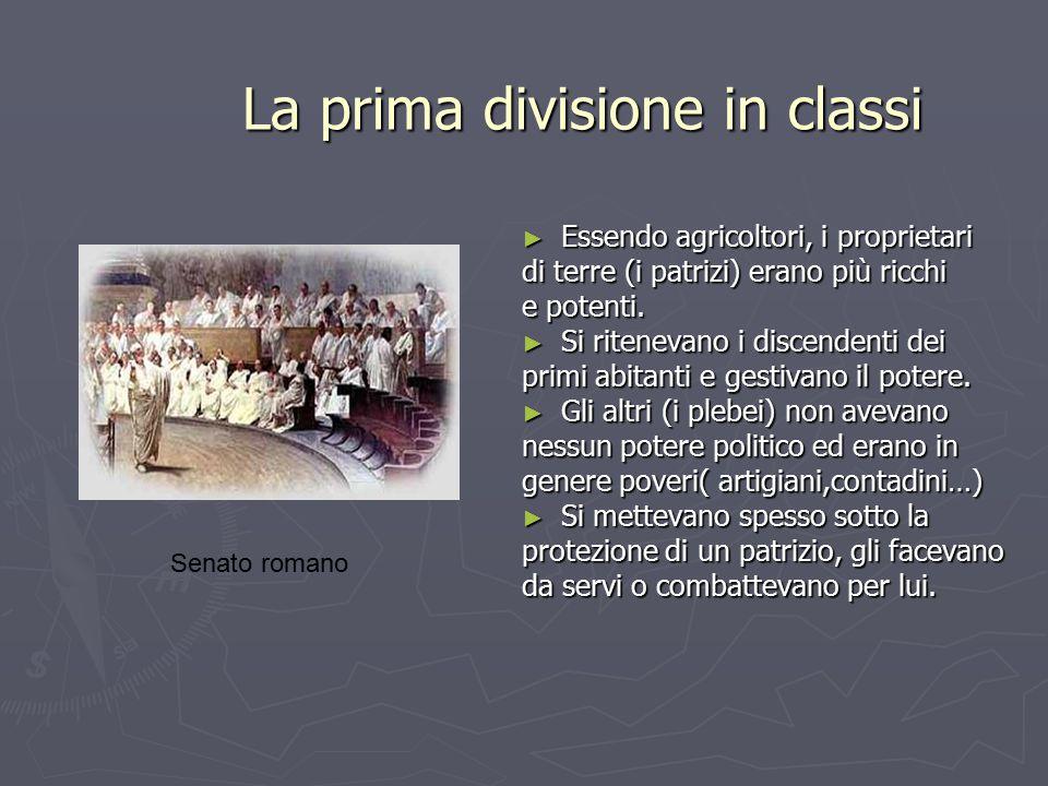 La prima divisione in classi ► Essendo agricoltori, i proprietari di terre (i patrizi) erano più ricchi e potenti. ► Si ritenevano i discendenti dei p