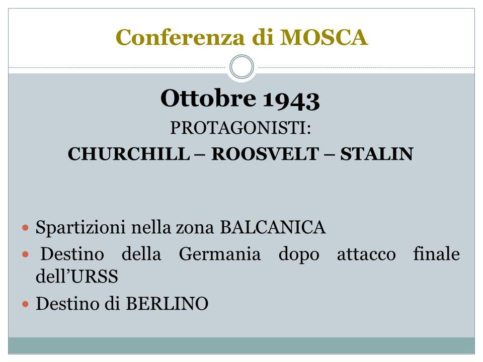 Conferenza di MOSCA Ottobre 1943 PROTAGONISTI: CHURCHILL – ROOSVELT – STALIN Spartizioni nella zona BALCANICA Destino della Germania dopo attacco finale dell'URSS Destino di BERLINO