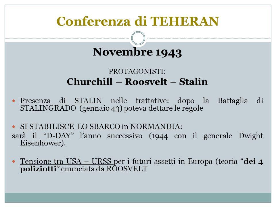 Conferenza di TEHERAN Novembre 1943 PROTAGONISTI: Churchill – Roosvelt – Stalin Presenza di STALIN nelle trattative: dopo la Battaglia di STALINGRADO (gennaio 43) poteva dettare le regole SI STABILISCE LO SBARCO in NORMANDIA: sarà il D-DAY l'anno successivo (1944 con il generale Dwight Eisenhower).