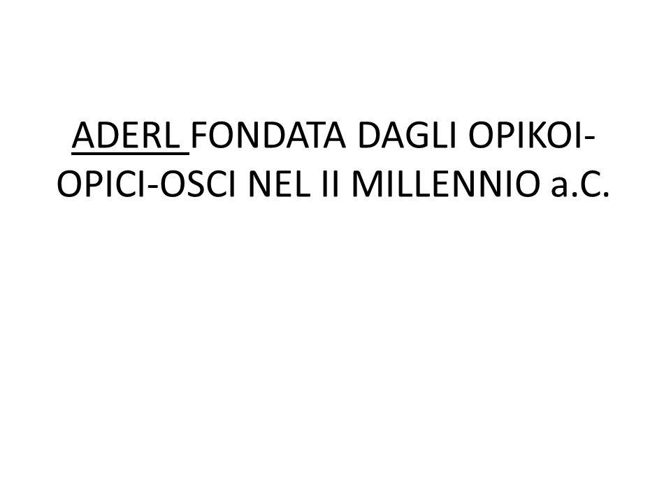 ADERL FONDATA DAGLI OPIKOI- OPICI-OSCI NEL II MILLENNIO a.C.