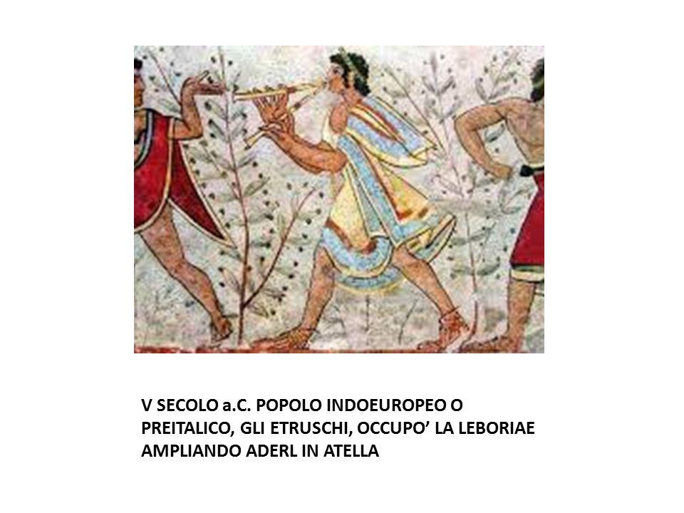 V SECOLO a.C. POPOLO INDOEUROPEO O PREITALICO, GLI ETRUSCHI, OCCUPO' LA LEBORIAE AMPLIANDO ADERL IN ATELLA