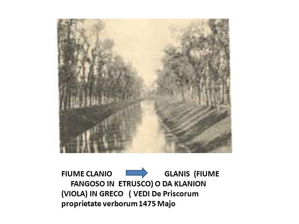 FIUME CLANIO GLANIS (FIUME FANGOSO IN ETRUSCO) O DA KLANION (VIOLA) IN GRECO ( VEDI De Priscorum proprietate verborum 1475 Majo