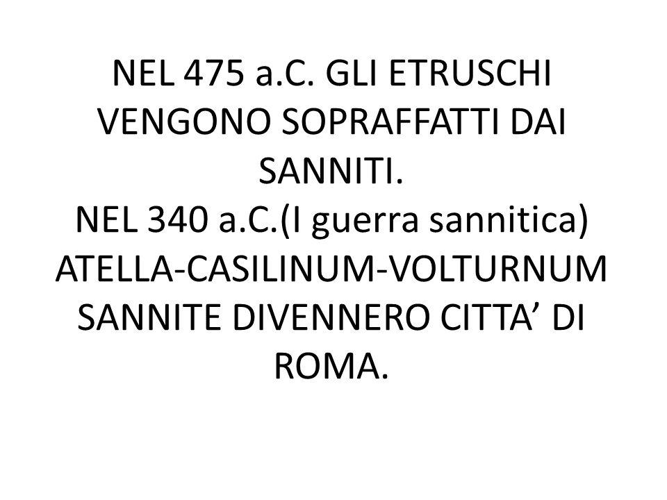 NEL 475 a.C. GLI ETRUSCHI VENGONO SOPRAFFATTI DAI SANNITI. NEL 340 a.C.(I guerra sannitica) ATELLA-CASILINUM-VOLTURNUM SANNITE DIVENNERO CITTA' DI ROM
