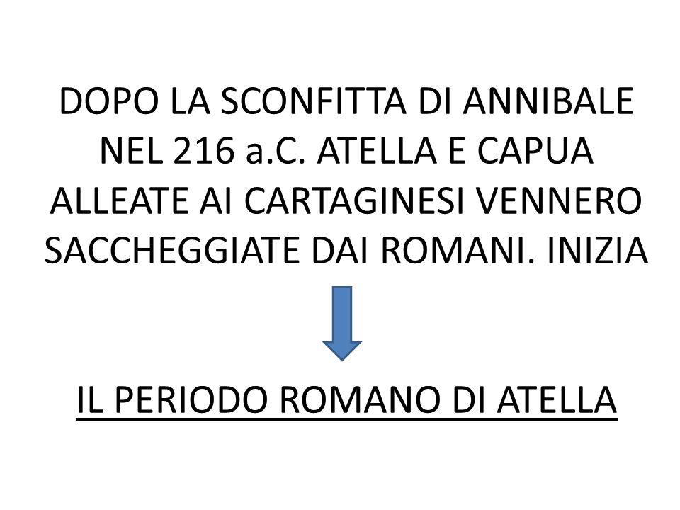 DOPO LA SCONFITTA DI ANNIBALE NEL 216 a.C. ATELLA E CAPUA ALLEATE AI CARTAGINESI VENNERO SACCHEGGIATE DAI ROMANI. INIZIA IL PERIODO ROMANO DI ATELLA