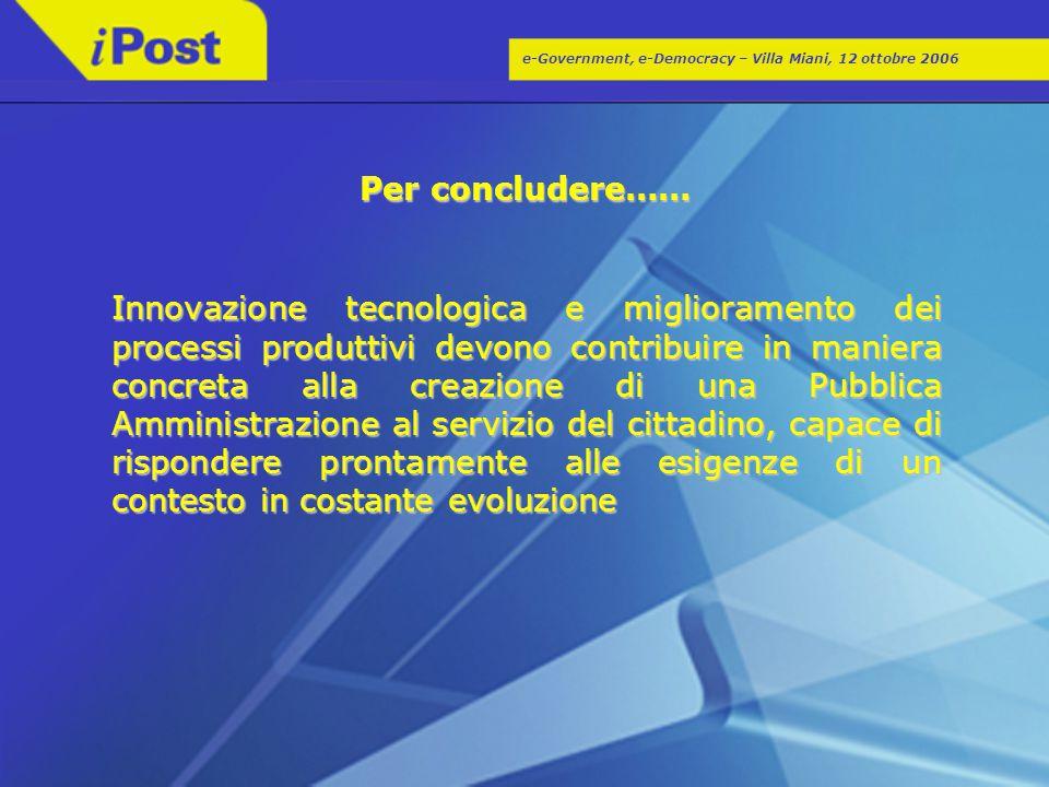 e-Government, e-Democracy – Villa Miani, 12 ottobre 2006 Per concludere…… Innovazione tecnologica e miglioramento dei processi produttivi devono contr