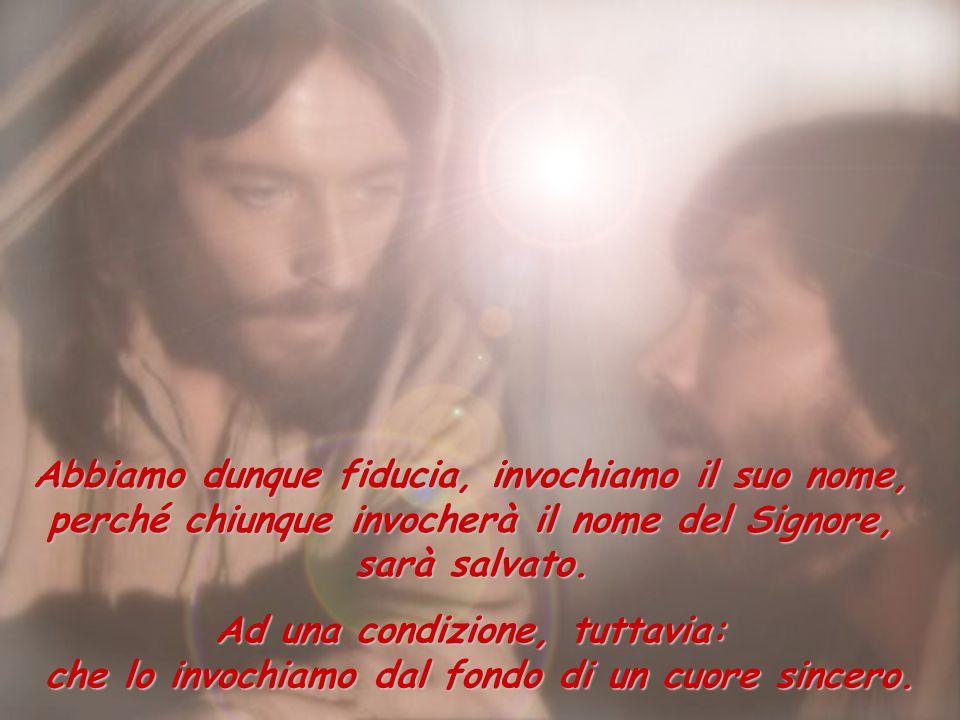 Abbiamo dunque fiducia, invochiamo il suo nome, perché chiunque invocherà il nome del Signore, sarà salvato. Ad una condizione, tuttavia: che lo invoc
