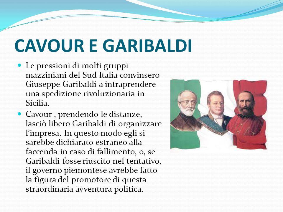 CAVOUR E GARIBALDI Le pressioni di molti gruppi mazziniani del Sud Italia convinsero Giuseppe Garibaldi a intraprendere una spedizione rivoluzionaria in Sicilia.