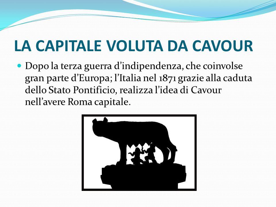 LA CAPITALE VOLUTA DA CAVOUR Dopo la terza guerra d'indipendenza, che coinvolse gran parte d'Europa; l'Italia nel 1871 grazie alla caduta dello Stato Pontificio, realizza l'idea di Cavour nell'avere Roma capitale.