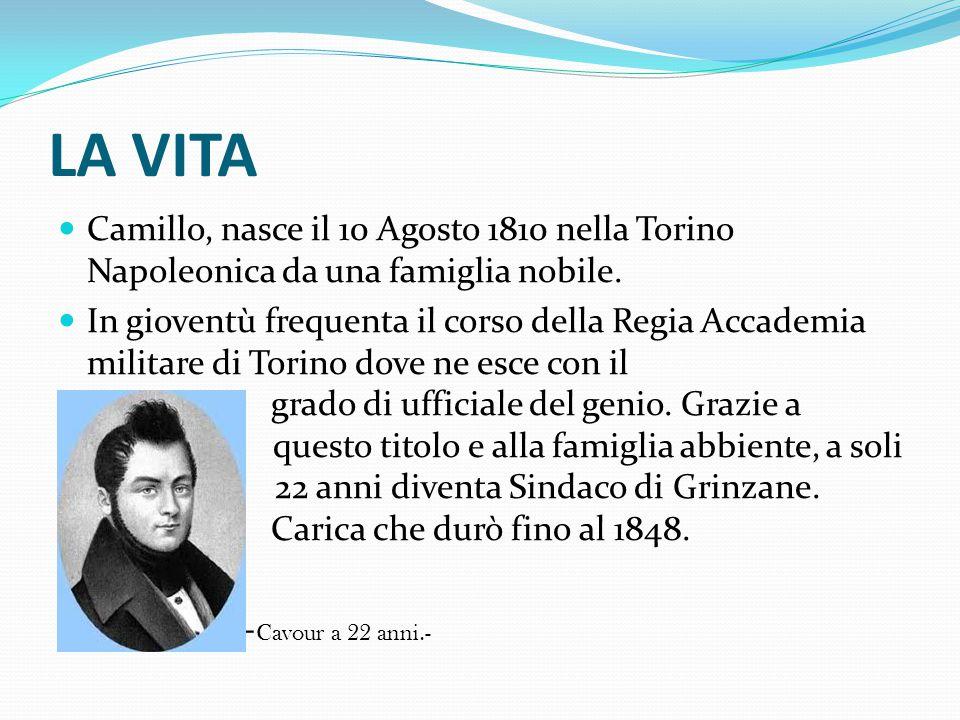 LA VITA Camillo, nasce il 10 Agosto 1810 nella Torino Napoleonica da una famiglia nobile. In gioventù frequenta il corso della Regia Accademia militar