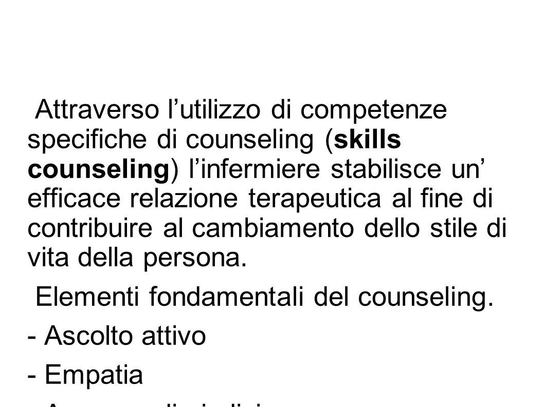 Attraverso l'utilizzo di competenze specifiche di counseling (skills counseling) l'infermiere stabilisce un' efficace relazione terapeutica al fine di