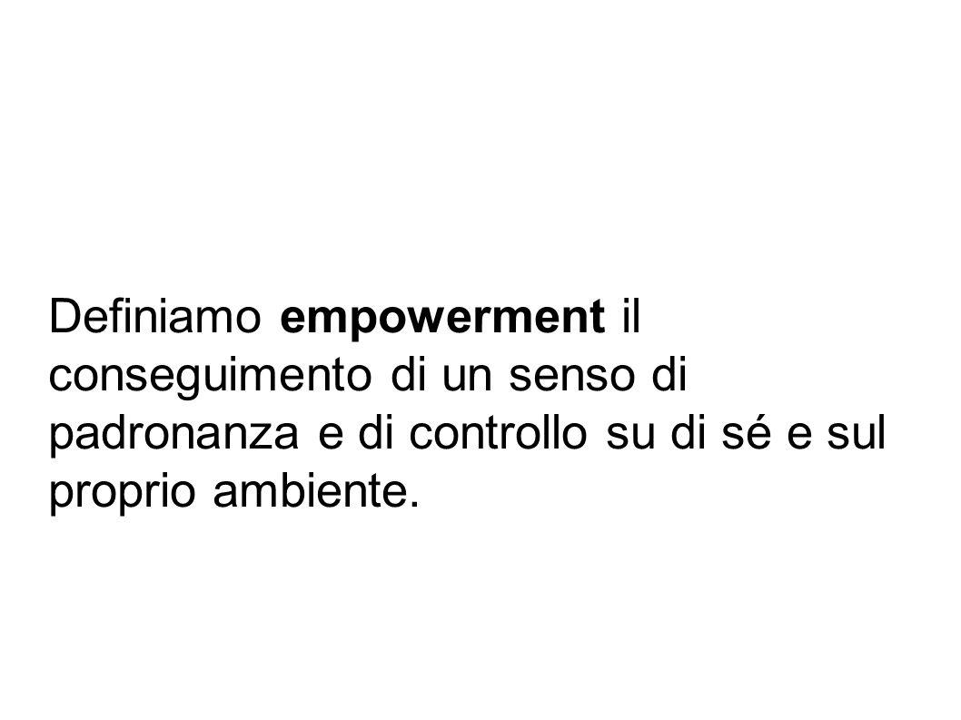 Definiamo empowerment il conseguimento di un senso di padronanza e di controllo su di sé e sul proprio ambiente.