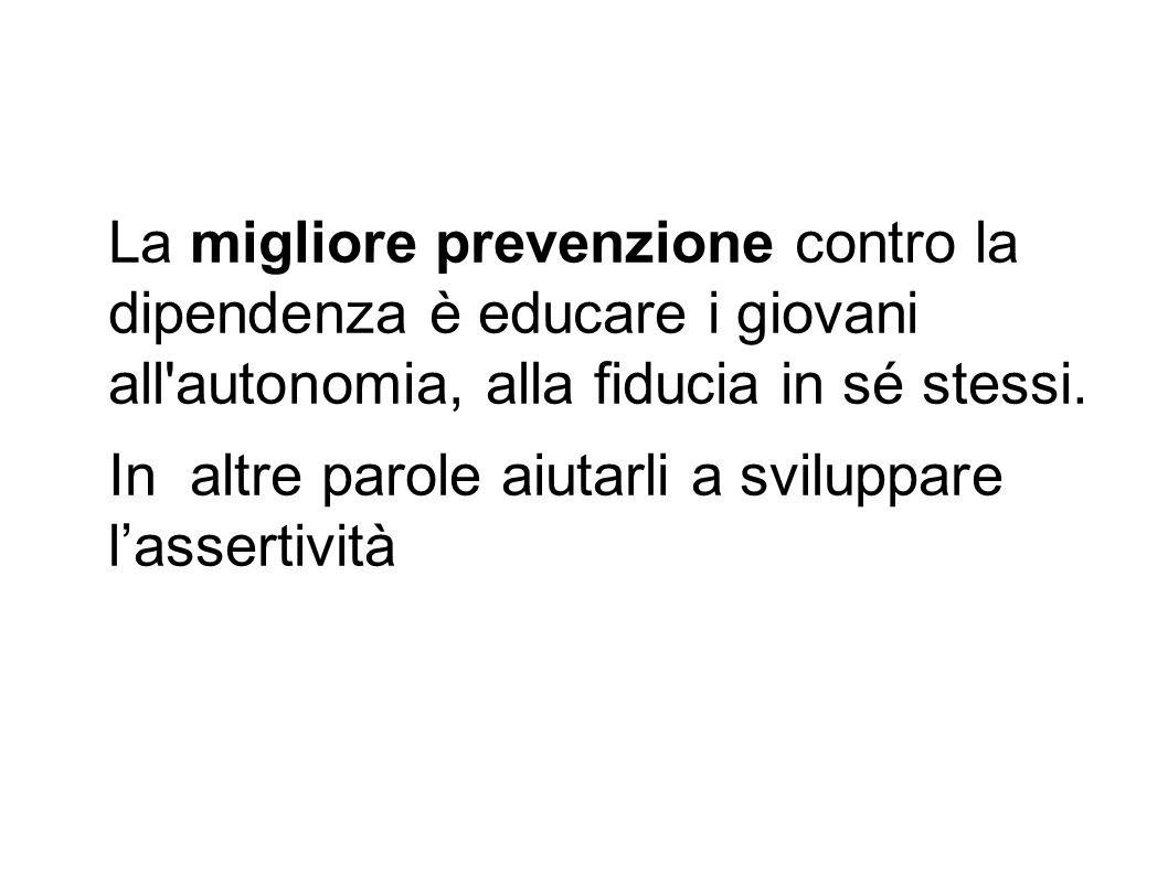 La migliore prevenzione contro la dipendenza è educare i giovani all'autonomia, alla fiducia in sé stessi. In altre parole aiutarli a sviluppare l'ass