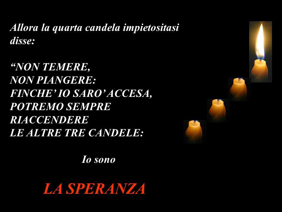 """Allora la quarta candela impietositasi disse: """"NON TEMERE, NON PIANGERE: FINCHE' IO SARO' ACCESA, POTREMO SEMPRE RIACCENDERE LE ALTRE TRE CANDELE: Io"""