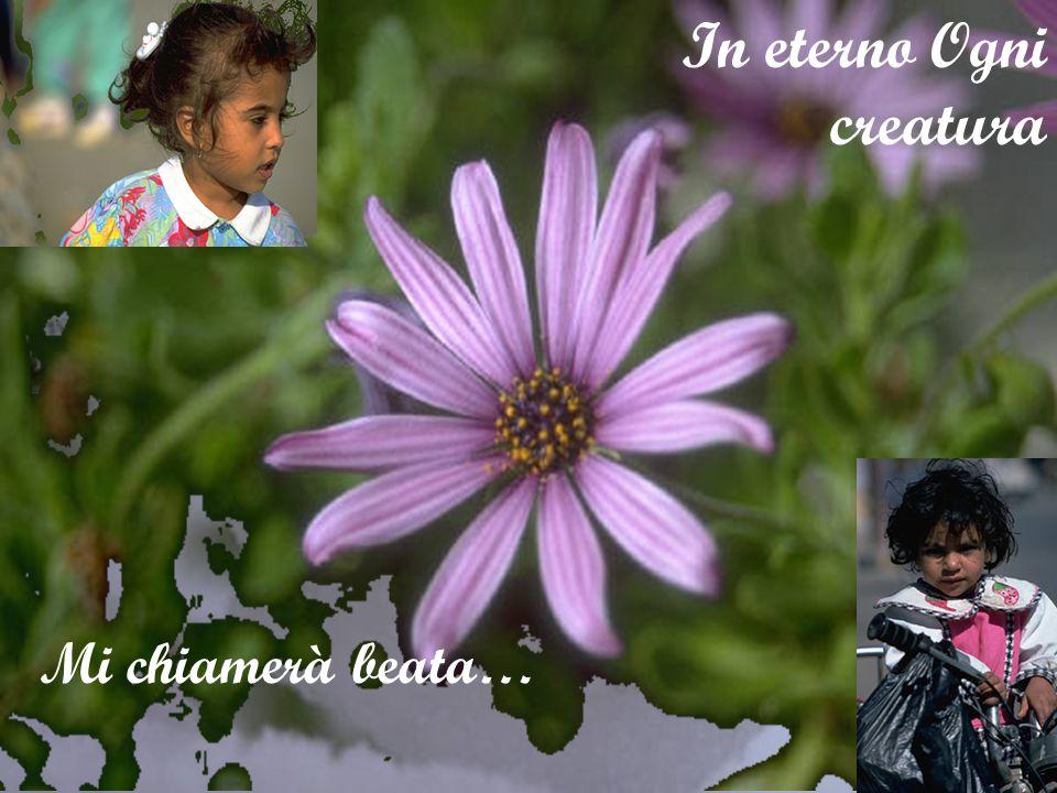 Nella mia povertà l'infinito mi ha guardata In eterno Ogni creatura Mi chiamerà beata…