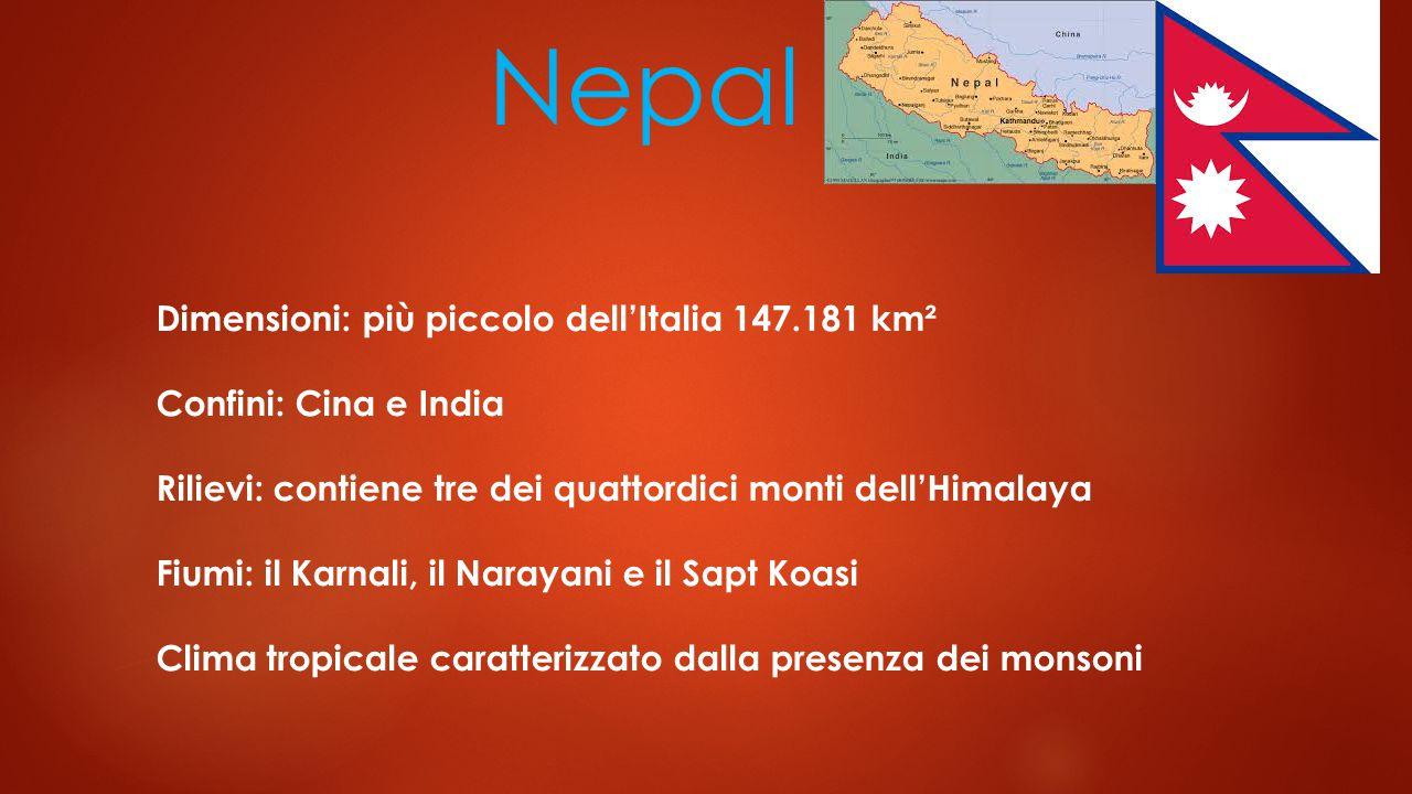 Nepal Dimensioni: più piccolo dell'Italia 147.181 km² Confini: Cina e India Rilievi: contiene tre dei quattordici monti dell'Himalaya Fiumi: il Karnali, il Narayani e il Sapt Koasi Clima tropicale caratterizzato dalla presenza dei monsoni