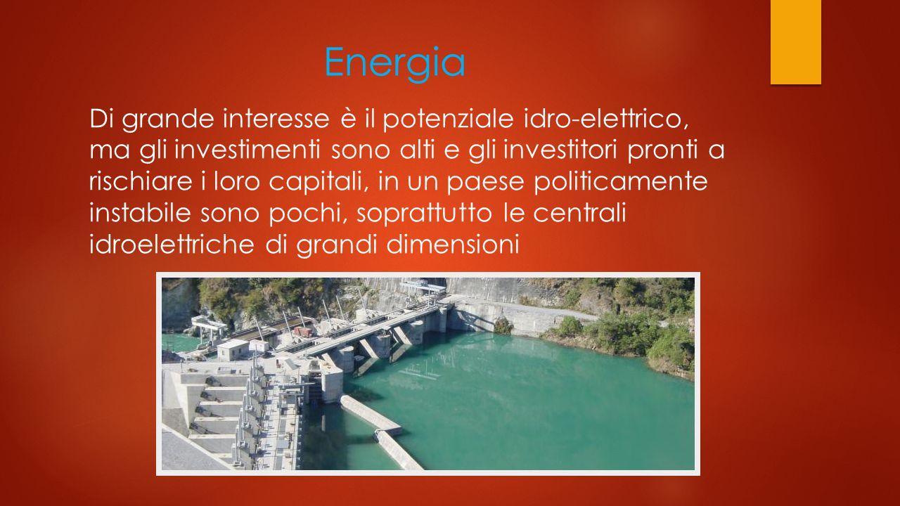 Energia Di grande interesse è il potenziale idro-elettrico, ma gli investimenti sono alti e gli investitori pronti a rischiare i loro capitali, in un paese politicamente instabile sono pochi, soprattutto le centrali idroelettriche di grandi dimensioni