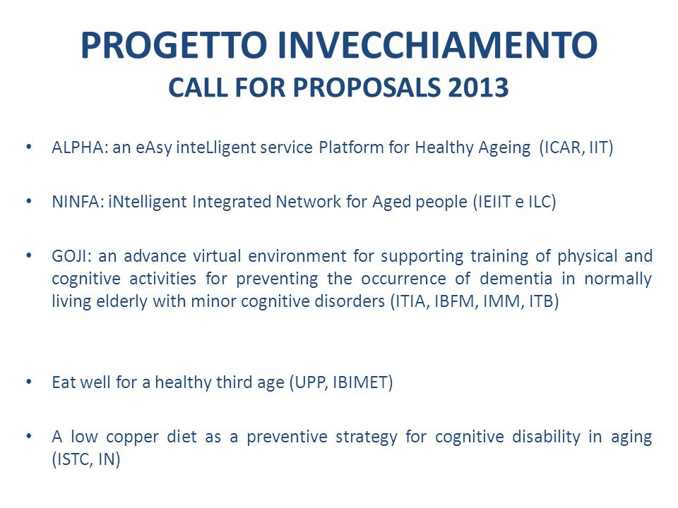 ALPHA: an eAsy inteLligent service Platform for Healthy Ageing (ICAR, IIT) NINFA: iNtelligent Integrated Netwotk for Aged people (IEIIT e ILC) GOJI: an advance virtual environment for supporting training of physical and cognitive activities for preventing the occurrence of dementia in normally living elderly with minor cognitive disorders (ITIA, IBFM, IMM, ITB) Eat well for a healthy third age (UPP, IBIMET) A low copper diet as a preventive strategy for cognitive disability in aging (ISTC, IN) PROGETTO INVECCHIAMENTO CALL FOR PROPOSALS 2013
