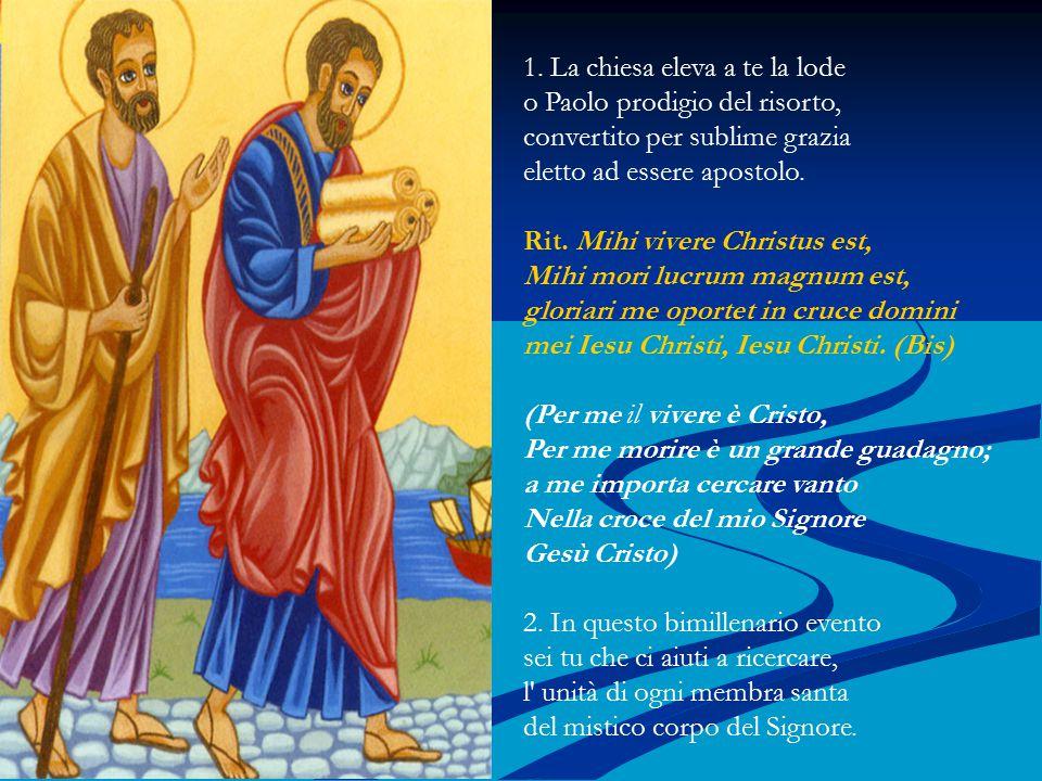 1. La chiesa eleva a te la lode o Paolo prodigio del risorto, convertito per sublime grazia eletto ad essere apostolo. Rit. Mihi vivere Christus est,