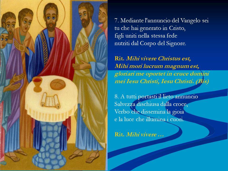 7. Mediante l'annuncio del Vangelo sei tu che hai generato in Cristo, figli uniti nella stessa fede nutriti dal Corpo del Signore. Rit. Mihi vivere Ch