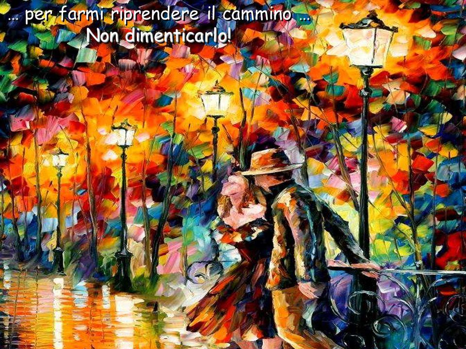 Ma... se un giorno vedi che non cammino più, che non sorrido o che non parlo, allora avvicinati a me e dammi un bacio, abbracciami e offrimi un sorris