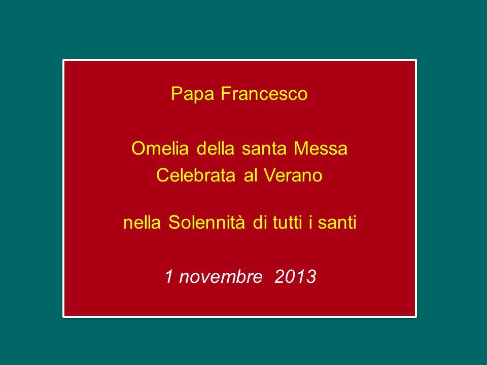 Papa Francesco Omelia della santa Messa Celebrata al Verano nella Solennità di tutti i santi 1 novembre 2013 Papa Francesco Omelia della santa Messa Celebrata al Verano nella Solennità di tutti i santi 1 novembre 2013