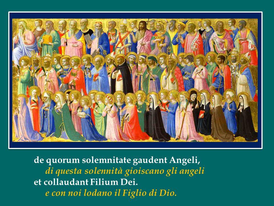 de quorum solemnitate gaudent Angeli, di questa solennità gioiscano gli angeli et collaudant Filium Dei.