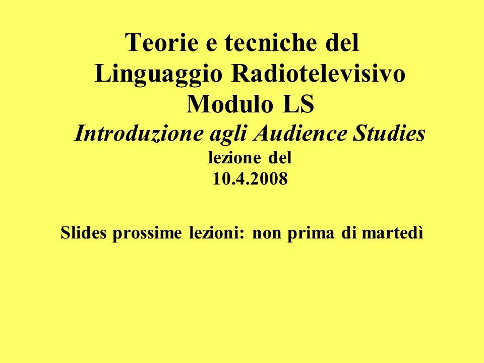 Teorie e tecniche del Linguaggio Radiotelevisivo Modulo LS Introduzione agli Audience Studies lezione del 10.4.2008 Slides prossime lezioni: non prima di martedì