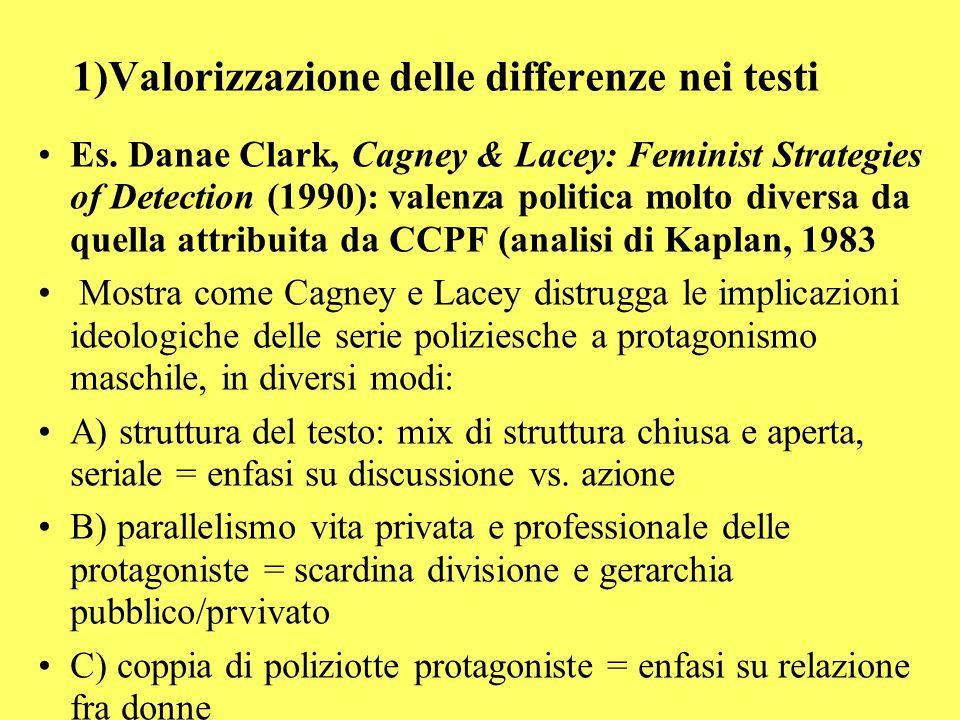 1)Valorizzazione delle differenze nei testi Es. Danae Clark, Cagney & Lacey: Feminist Strategies of Detection (1990): valenza politica molto diversa d