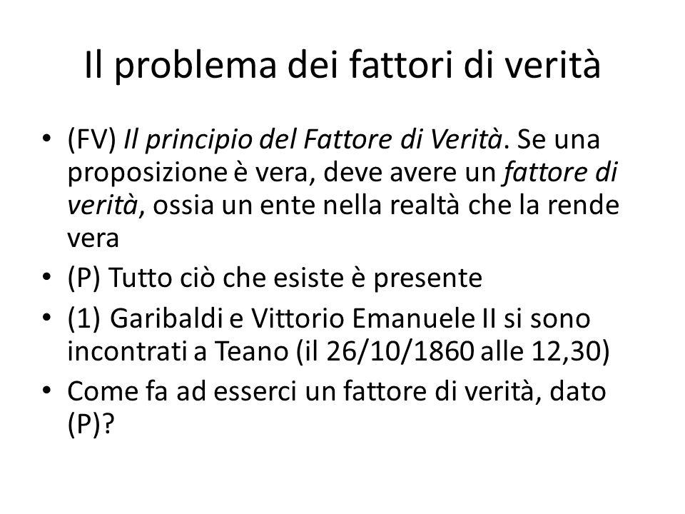 Il problema dei fattori di verità (FV) Il principio del Fattore di Verità. Se una proposizione è vera, deve avere un fattore di verità, ossia un ente