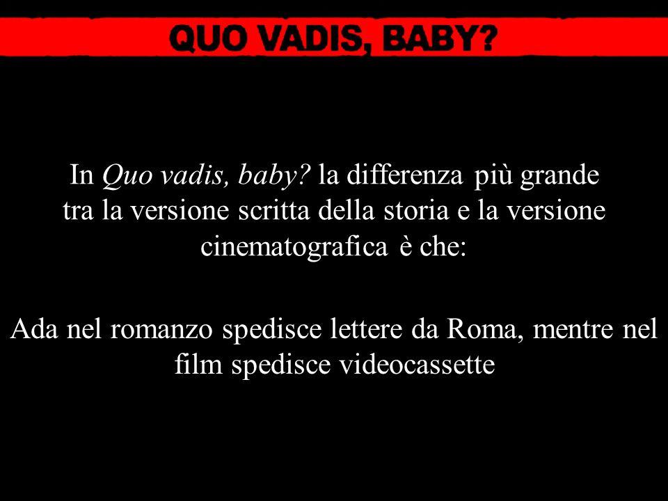 In Quo vadis, baby? la differenza più grande tra la versione scritta della storia e la versione cinematografica è che: Ada nel romanzo spedisce letter