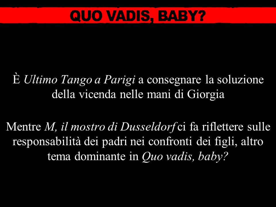 È Ultimo Tango a Parigi a consegnare la soluzione della vicenda nelle mani di Giorgia Mentre M, il mostro di Dusseldorf ci fa riflettere sulle responsabilità dei padri nei confronti dei figli, altro tema dominante in Quo vadis, baby