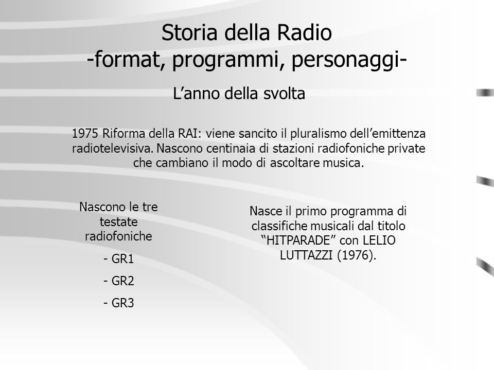 Storia della Radio -format, programmi, personaggi- L'anno della svolta Nascono le tre testate radiofoniche - GR1 - GR2 - GR3 1975 Riforma della RAI: v