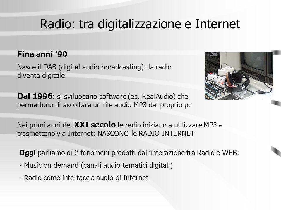 Radio: tra digitalizzazione e Internet Fine anni '90 Nasce il DAB (digital audio broadcasting): la radio diventa digitale Dal 1996 : si sviluppano sof