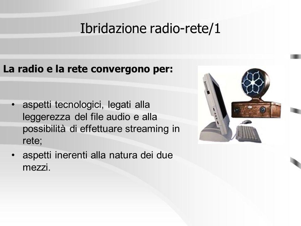Ibridazione radio-rete/1 aspetti tecnologici, legati alla leggerezza del file audio e alla possibilità di effettuare streaming in rete; aspetti ineren