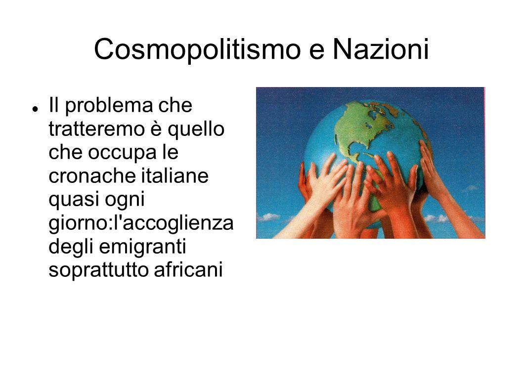 Cosmopolitismo e Nazioni Il problema che tratteremo è quello che occupa le cronache italiane quasi ogni giorno:l accoglienza degli emigranti soprattutto africani
