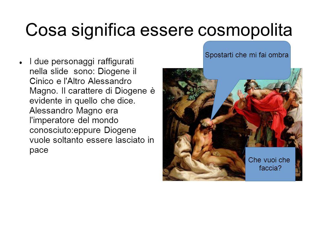 Alessandro Magno Diogene ha definito il termine cosmopolita da Cosmos=mondo e Polites= cittadino del mondo.Sembra proprio che Alessandro voleva far diventare i cittadini greci, cittadini del mondo allora conosciuto