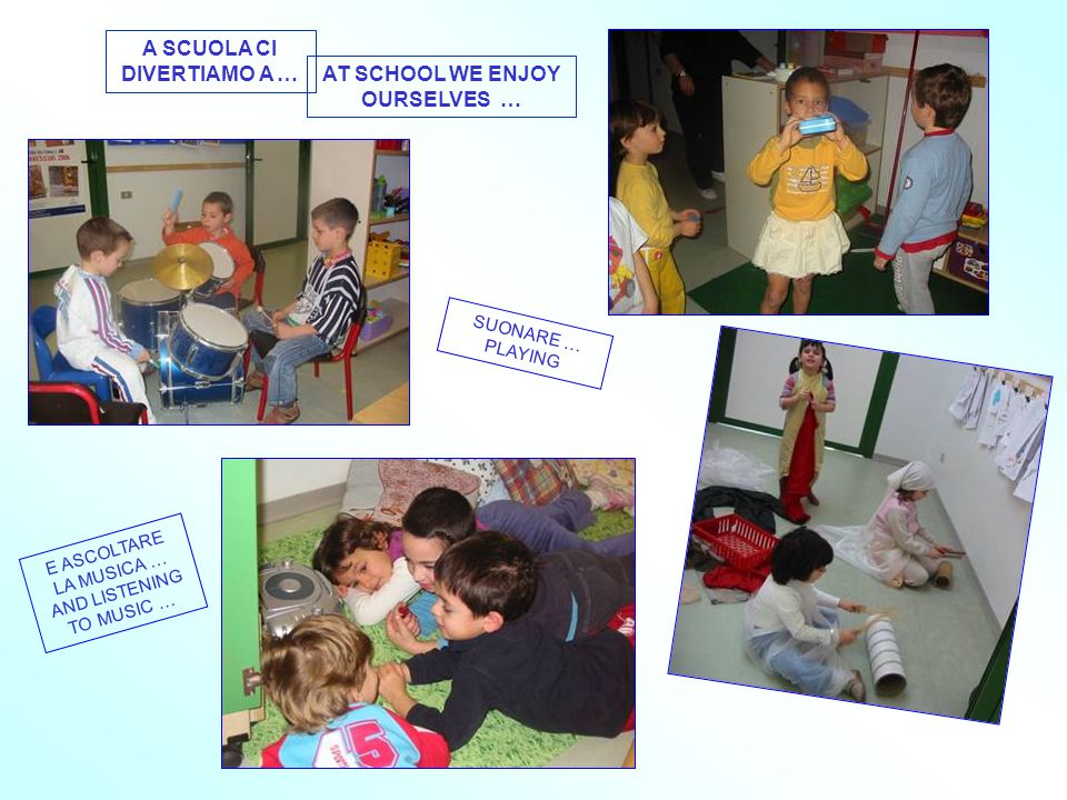 A SCUOLA CI DIVERTIAMO A … AT SCHOOL WE ENJOY OURSELVES … SUONARE … PLAYING E ASCOLTARE LA MUSICA … AND LISTENING TO MUSIC …