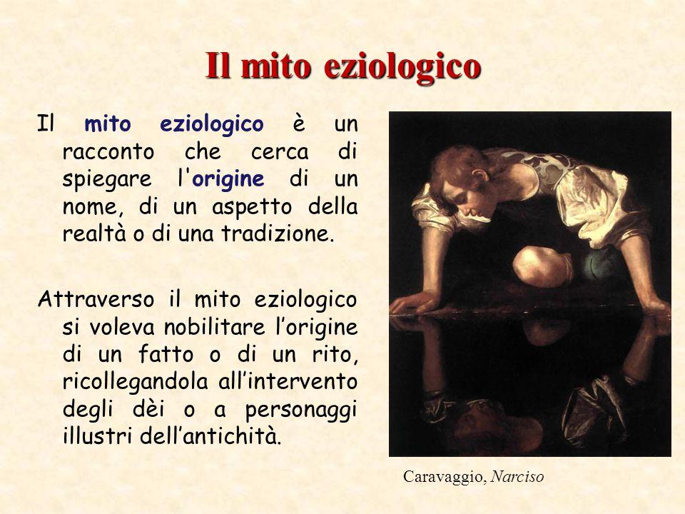 Il mito eziologico Il mito eziologico è un racconto che cerca di spiegare l origine di un nome, di un aspetto della realtà o di una tradizione.