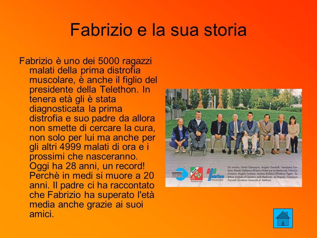Fabrizio e la sua storia Fabrizio è uno dei 5000 ragazzi malati della prima distrofia muscolare, è anche il figlio del presidente della Telethon.