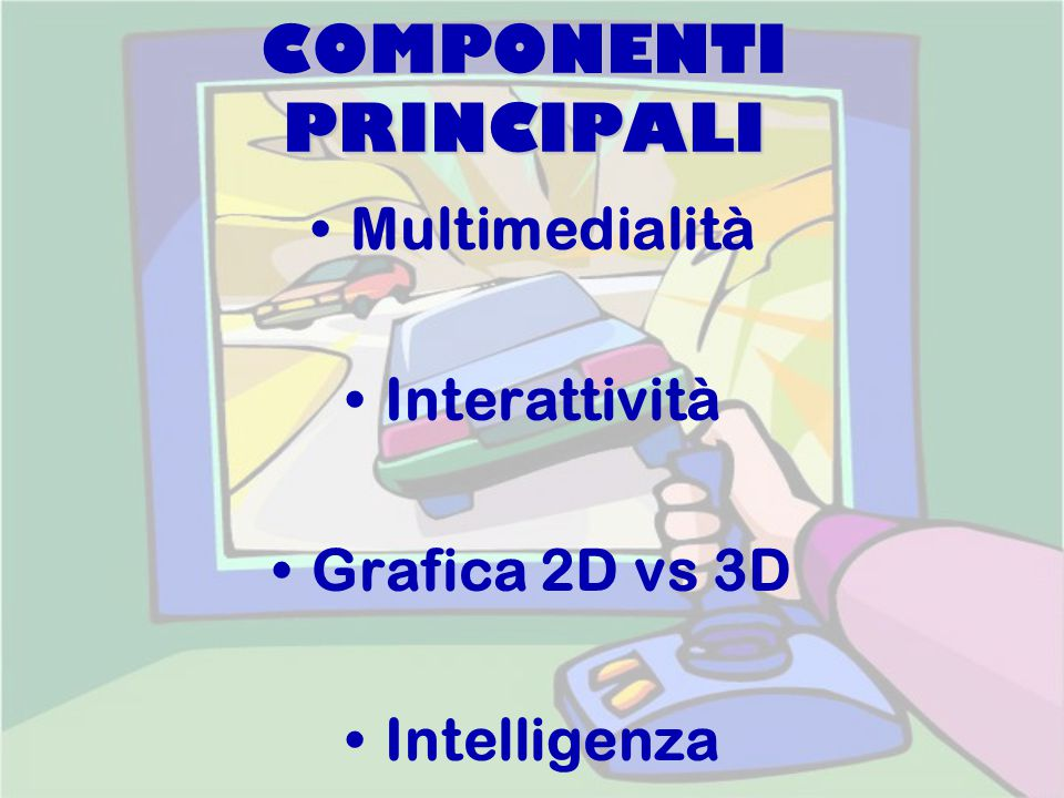 COMPONENTI PRINCIPALI Multimedialità Interattività Grafica 2D vs 3D Intelligenza