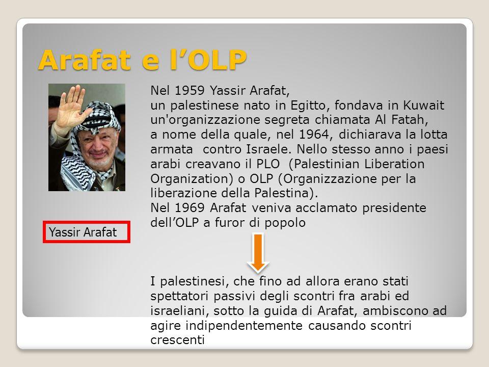Arafat e l'OLP Nel 1959 Yassir Arafat, un palestinese nato in Egitto, fondava in Kuwait un'organizzazione segreta chiamata Al Fatah, a nome della qual