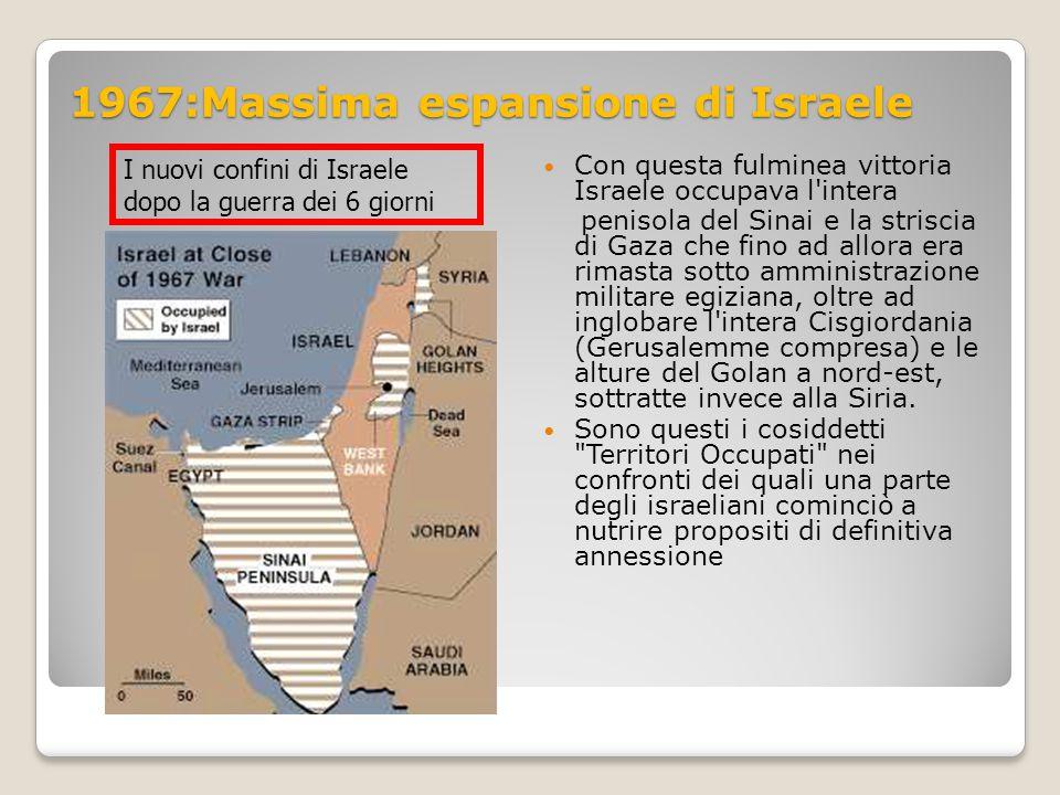 1967:Massima espansione di Israele Con questa fulminea vittoria Israele occupava l'intera penisola del Sinai e la striscia di Gaza che fino ad allora
