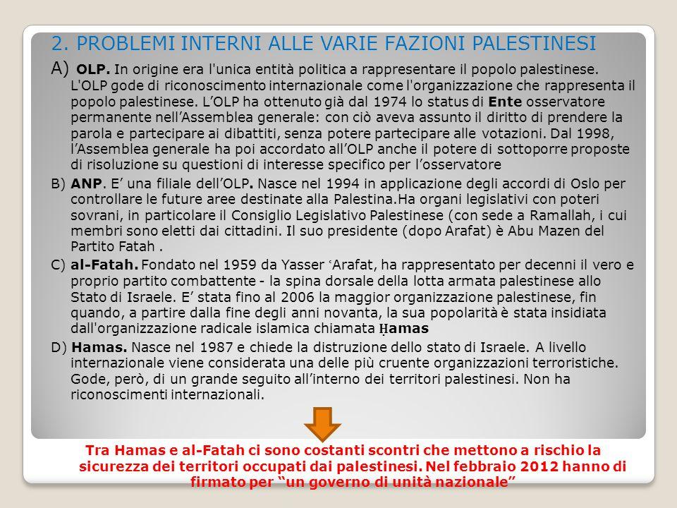 2. PROBLEMI INTERNI ALLE VARIE FAZIONI PALESTINESI A) OLP. In origine era l'unica entità politica a rappresentare il popolo palestinese. L'OLP gode di