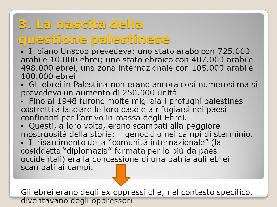 3. La nascita della questione palestinese  Il piano Unscop prevedeva: uno stato arabo con 725.000 arabi e 10.000 ebrei; uno stato ebraico con 407.000