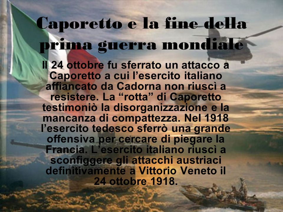 Caporetto e la fine della prima guerra mondiale Il 24 ottobre fu sferrato un attacco a Caporetto a cui l'esercito italiano affiancato da Cadorna non r