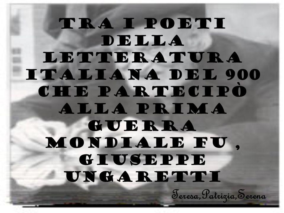 Tra i poeti della letteratura italiana del 900 che partecipò alla prima guerra mondiale fu, Giuseppe Ungaretti Teresa,Patrizia,Serena