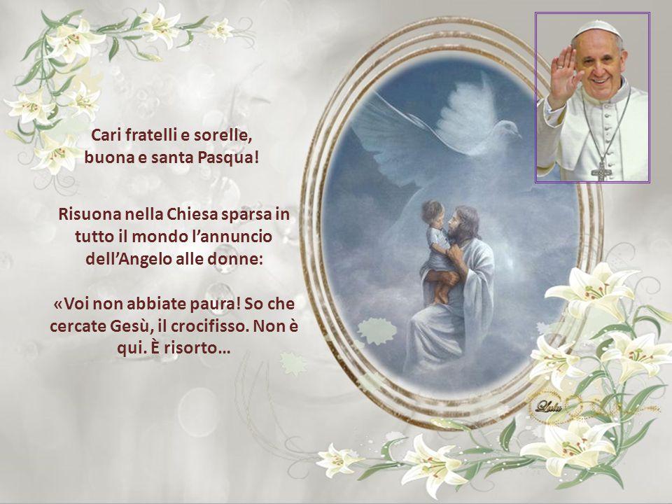 Risuona nella Chiesa sparsa in tutto il mondo l'annuncio dell'Angelo alle donne: «Voi non abbiate paura.
