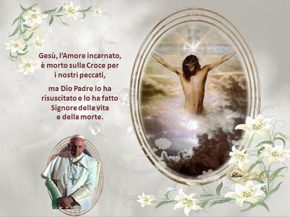 Gesù, l'Amore incarnato, è morto sulla Croce per i nostri peccati, ma Dio Padre lo ha risuscitato e lo ha fatto Signore della vita e della morte.