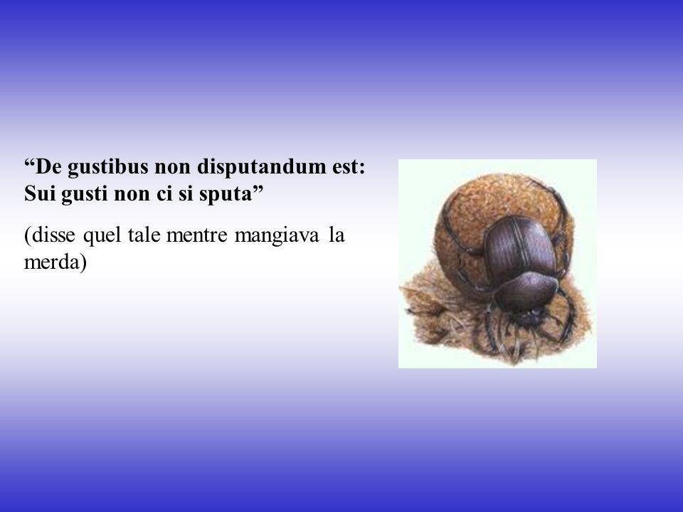 """""""De gustibus non disputandum est: Sui gusti non ci si sputa"""" (disse quel tale mentre mangiava la merda)"""