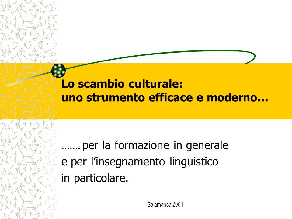 Salamanca 2001 Lo scambio culturale: uno strumento efficace e moderno… ……. per la formazione in generale e per l'insegnamento linguistico in particola